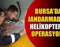 Bursa Jandarması Havadan Operasyon Düzenledi